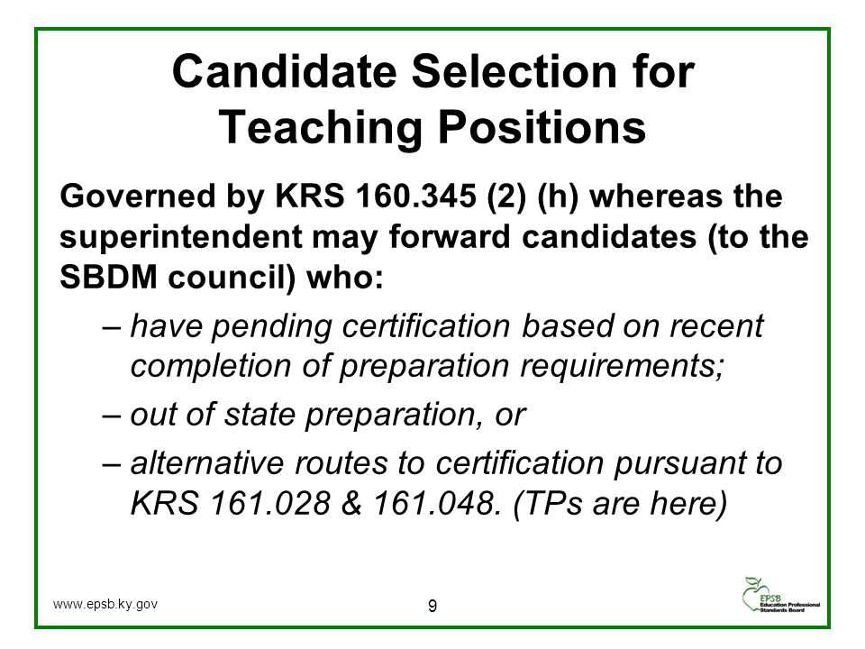 Candidate Selection for Teaching Positions Governed by KRS 160.345 (2) (h) whereas the superintendent may forward candidates (to the SBDM council) who: –have pending certification based on recent completion of preparation requirements; –out of state preparation, or –alternative routes to certification pursuant to KRS 161.028 & 161.048.