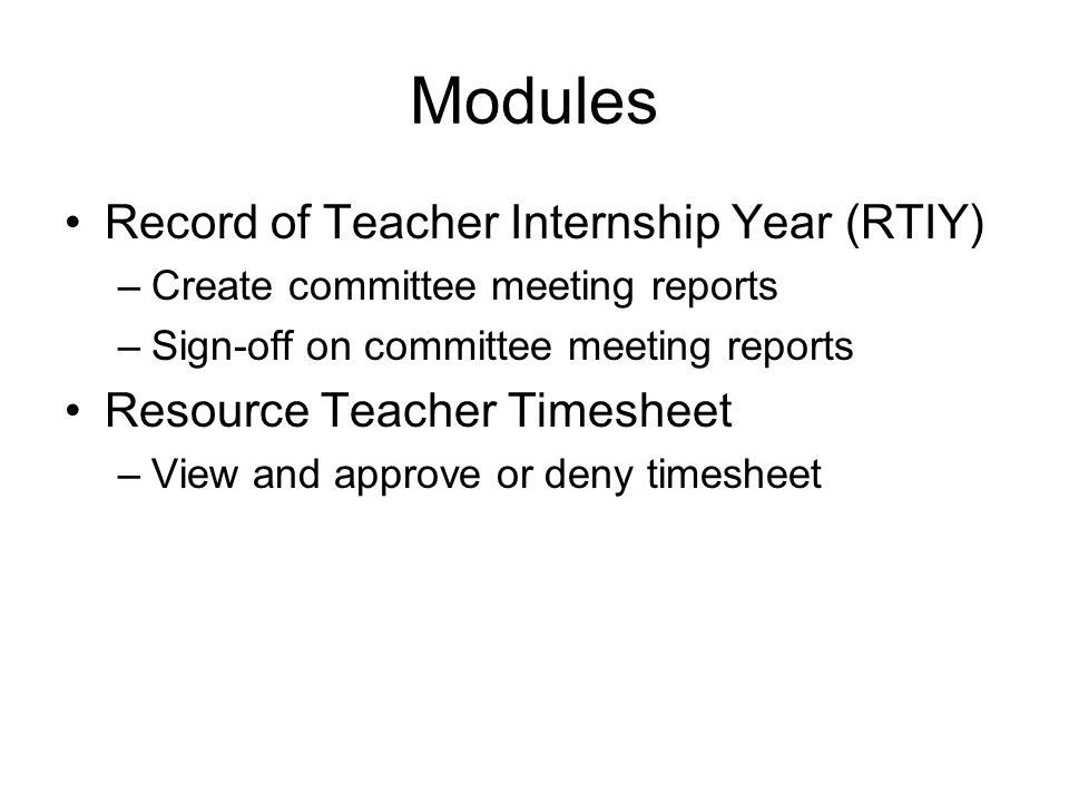 Modules Record of Teacher Internship Year (RTIY) –Create committee meeting reports –Sign-off on committee meeting reports Resource Teacher Timesheet –