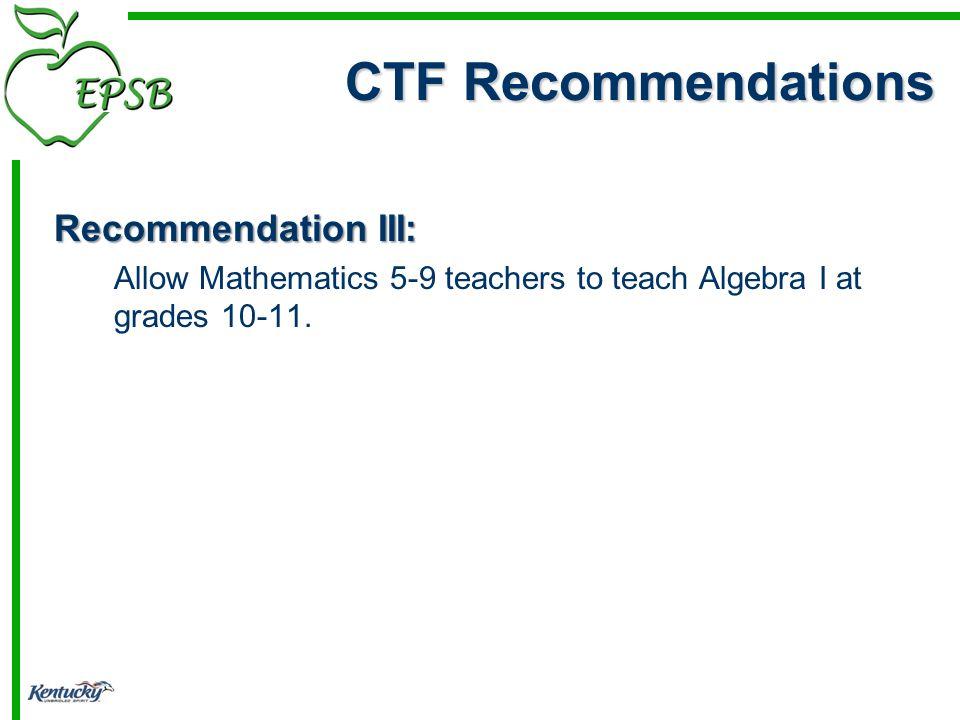 Recommendation III: Allow Mathematics 5-9 teachers to teach Algebra I at grades 10-11. CTF Recommendations
