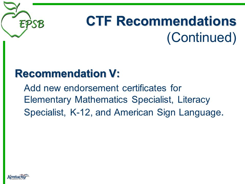 CTF Recommendations CTF Recommendations (Continued) Recommendation V: Add new endorsement certificates for Elementary Mathematics Specialist, Literacy Specialist, K-12, and American Sign Language.