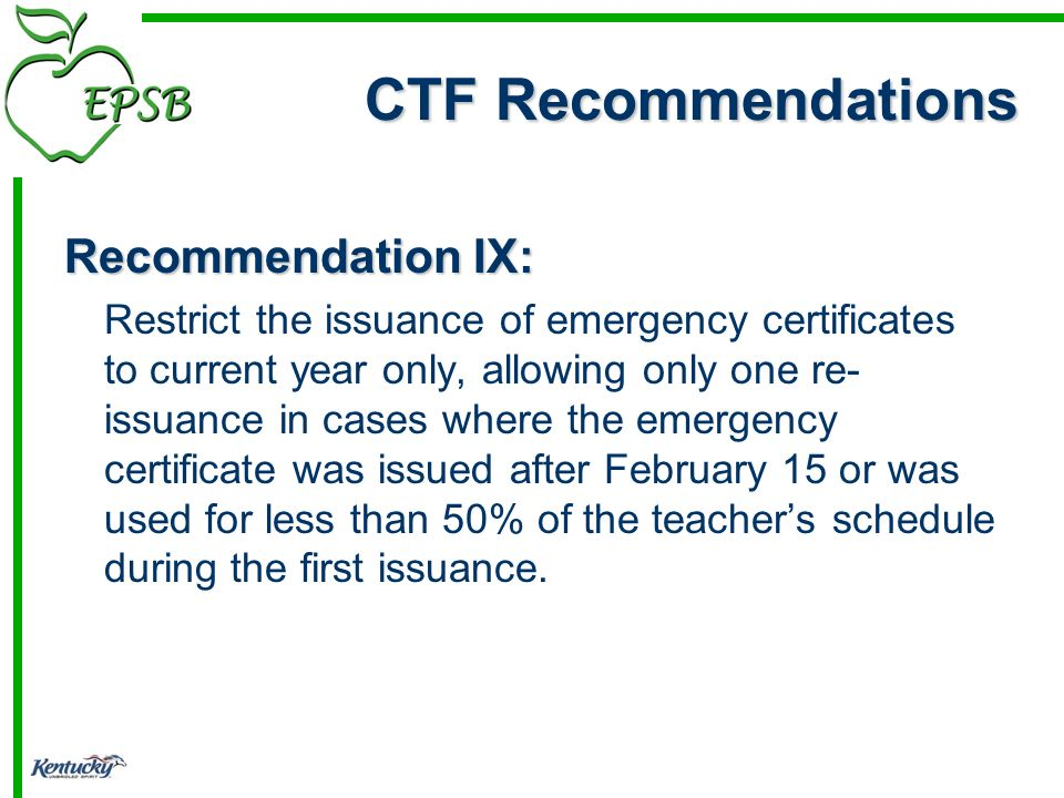 Recommendation IX: Restrict the issuance of emergency certificates to current year only, allowing only one re- issuance in cases where the emergency certificate was issued after February 15 or was used for less than 50% of the teachers schedule during the first issuance.