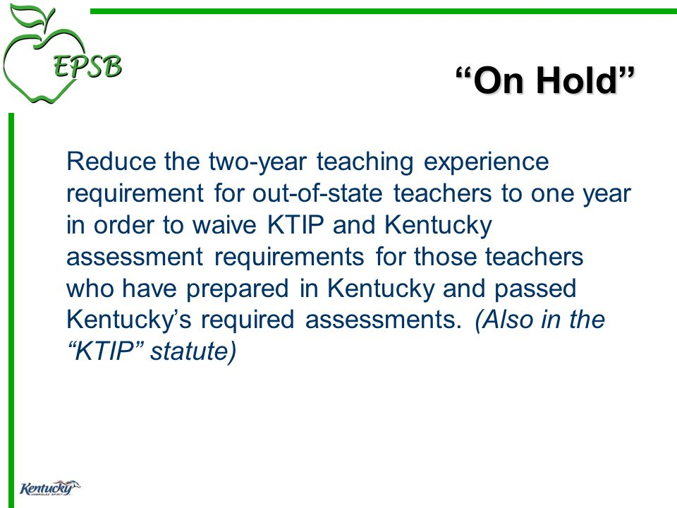 On Hold Reduce the two-year teaching experience requirement for out-of-state teachers to one year in order to waive KTIP and Kentucky assessment requirements for those teachers who have prepared in Kentucky and passed Kentuckys required assessments.