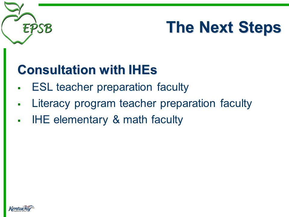 The Next Steps Consultation with IHEs ESL teacher preparation faculty Literacy program teacher preparation faculty IHE elementary & math faculty