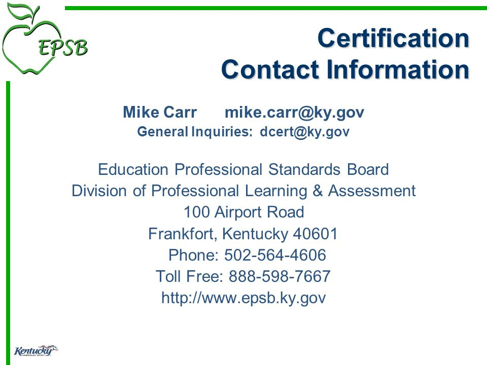 Certification Contact Information Mike Carr mike.carr@ky.gov General Inquiries: dcert@ky.gov Education Professional Standards Board Division of Professional Learning & Assessment 100 Airport Road Frankfort, Kentucky 40601 Phone: 502-564-4606 Toll Free: 888-598-7667 http://www.epsb.ky.gov