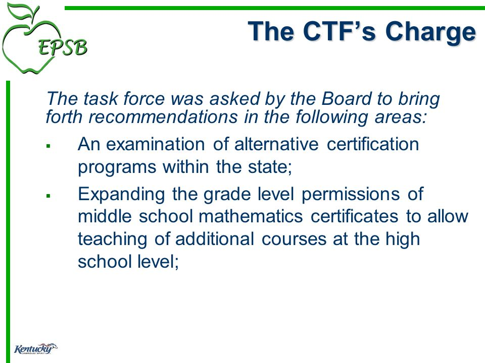 The task force was asked by the Board to bring forth recommendations in the following areas: An examination of alternative certification programs within the state; Expanding the grade level permissions of middle school mathematics certificates to allow teaching of additional courses at the high school level; The CTFs Charge
