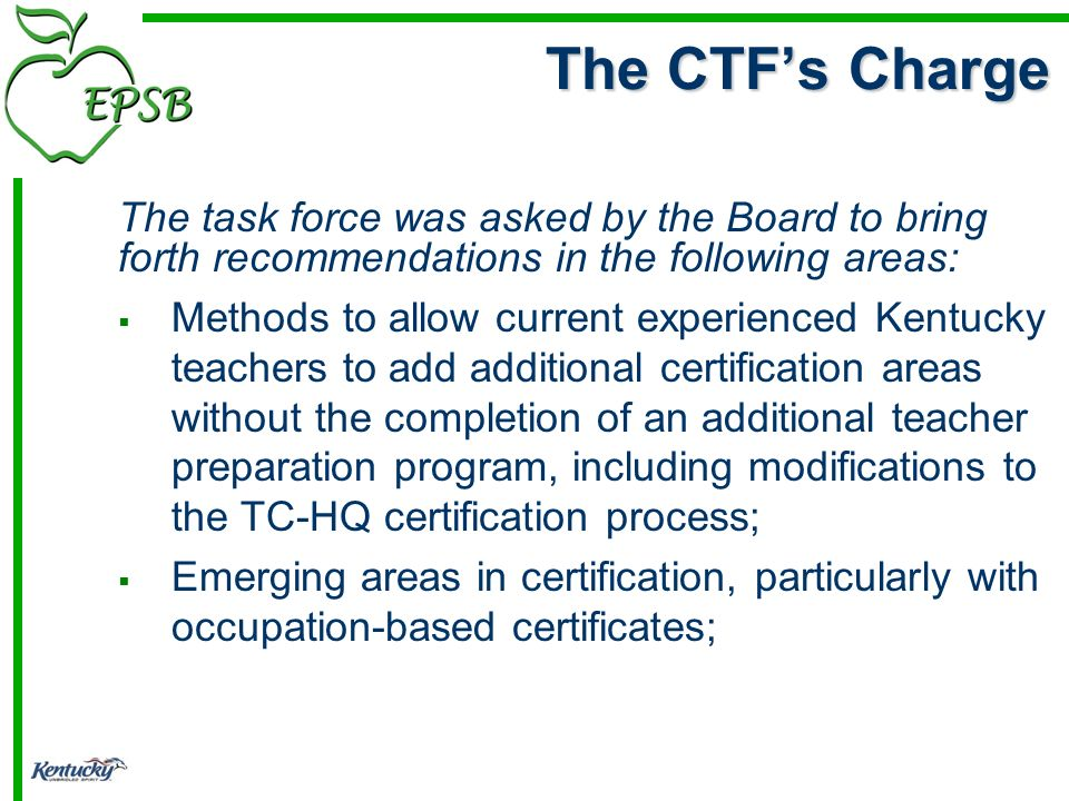 The task force was asked by the Board to bring forth recommendations in the following areas: Methods to allow current experienced Kentucky teachers to add additional certification areas without the completion of an additional teacher preparation program, including modifications to the TC-HQ certification process; Emerging areas in certification, particularly with occupation-based certificates; The CTFs Charge