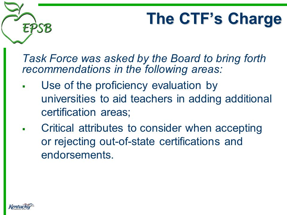 Task Force was asked by the Board to bring forth recommendations in the following areas: Use of the proficiency evaluation by universities to aid teachers in adding additional certification areas; Critical attributes to consider when accepting or rejecting out-of-state certifications and endorsements.