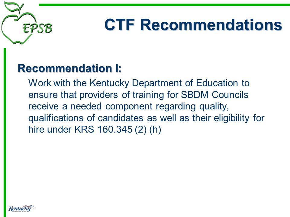 CTF Recommendations Recommendation I: Work with the Kentucky Department of Education to ensure that providers of training for SBDM Councils receive a