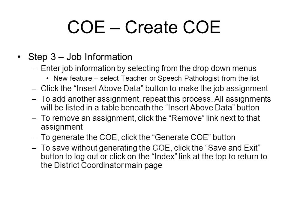 COE – Create COE Step 3 – Job Information –Enter job information by selecting from the drop down menus New feature – select Teacher or Speech Pathologist from the list –Click the Insert Above Data button to make the job assignment –To add another assignment, repeat this process.