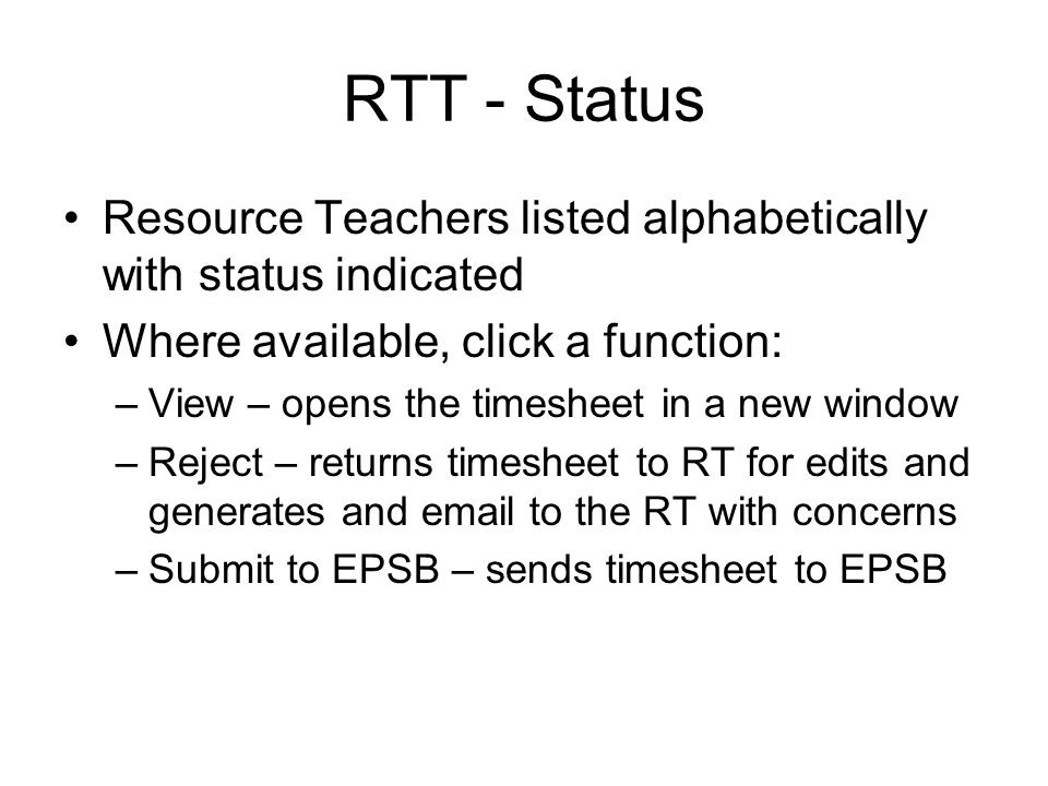 RTT - Status Resource Teachers listed alphabetically with status indicated Where available, click a function: –View – opens the timesheet in a new window –Reject – returns timesheet to RT for edits and generates and email to the RT with concerns –Submit to EPSB – sends timesheet to EPSB