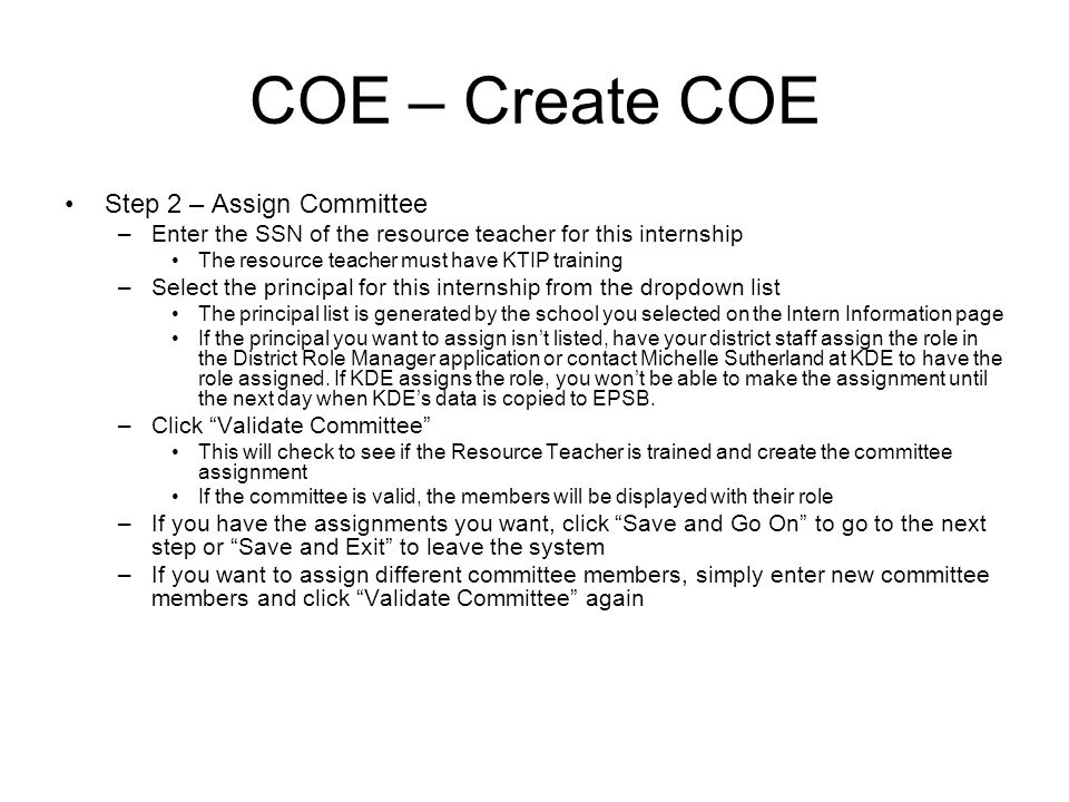 COE – Create COE Step 2 – Assign Committee –Enter the SSN of the resource teacher for this internship The resource teacher must have KTIP training –Select the principal for this internship from the dropdown list The principal list is generated by the school you selected on the Intern Information page If the principal you want to assign isnt listed, have your district staff assign the role in the District Role Manager application or contact Michelle Sutherland at KDE to have the role assigned.