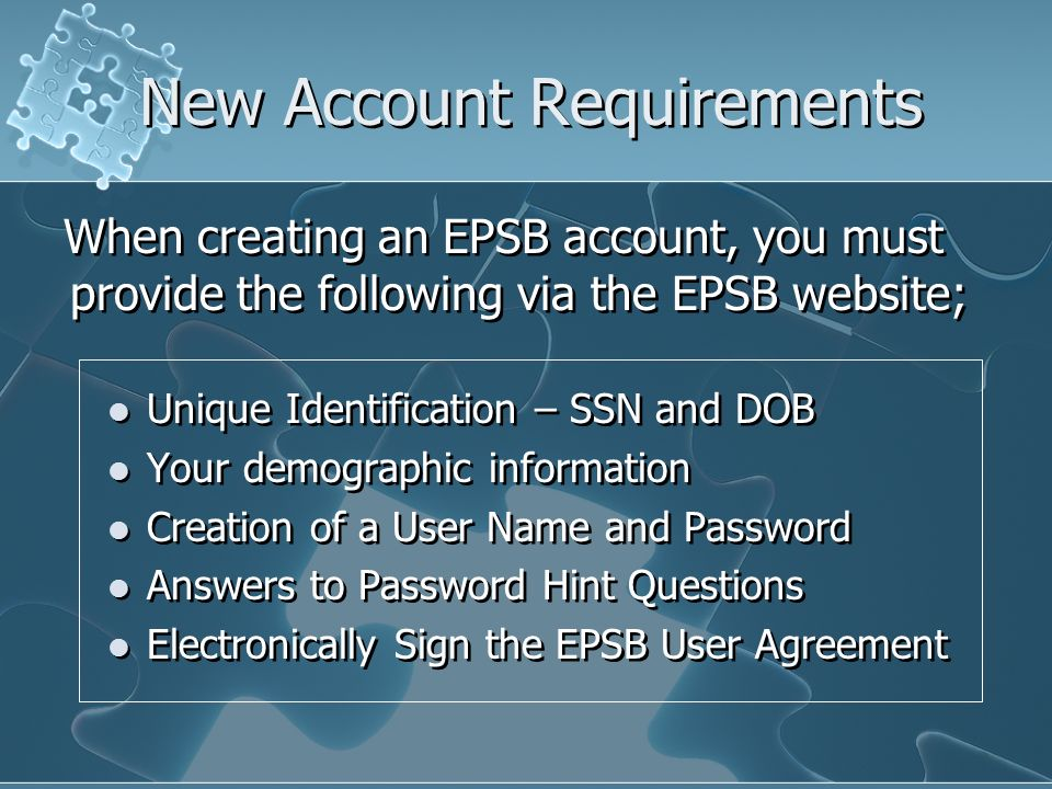 New Account Requirements Unique Identification – SSN and DOB Your demographic information Creation of a User Name and Password Answers to Password Hint Questions Electronically Sign the EPSB User Agreement Unique Identification – SSN and DOB Your demographic information Creation of a User Name and Password Answers to Password Hint Questions Electronically Sign the EPSB User Agreement When creating an EPSB account, you must provide the following via the EPSB website;