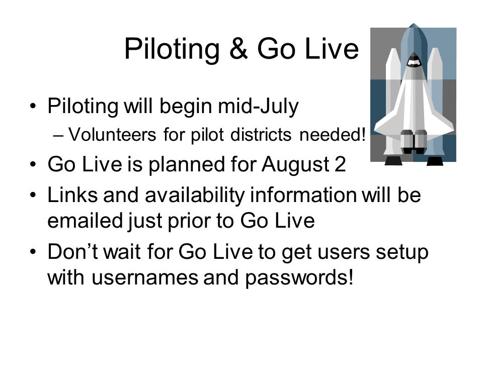 Piloting & Go Live Piloting will begin mid-July –Volunteers for pilot districts needed! Go Live is planned for August 2 Links and availability informa