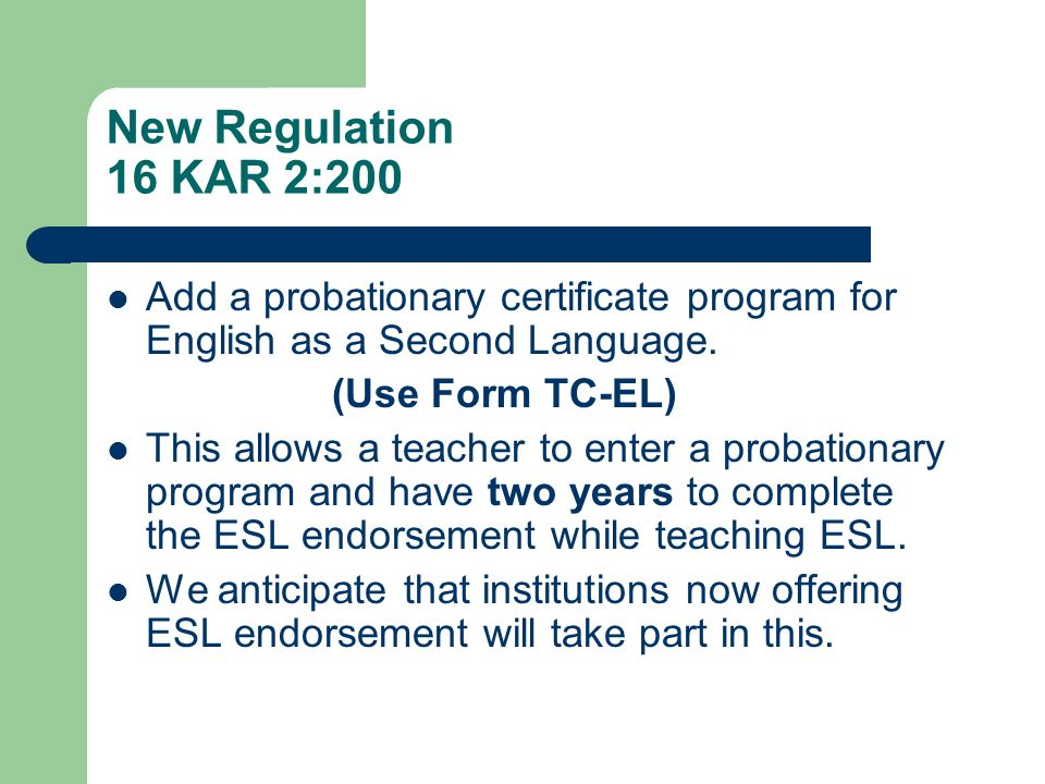 New Regulation 16 KAR 2:200 Add a probationary certificate program for English as a Second Language. (Use Form TC-EL) This allows a teacher to enter a