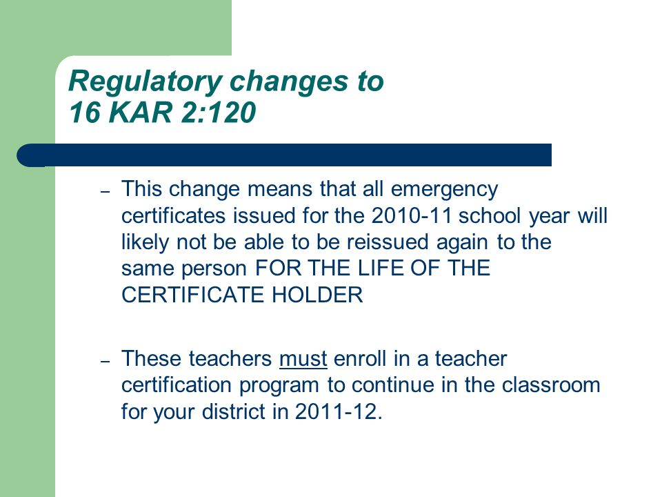 Regulatory changes to 16 KAR 2:120 – This change means that all emergency certificates issued for the 2010-11 school year will likely not be able to b