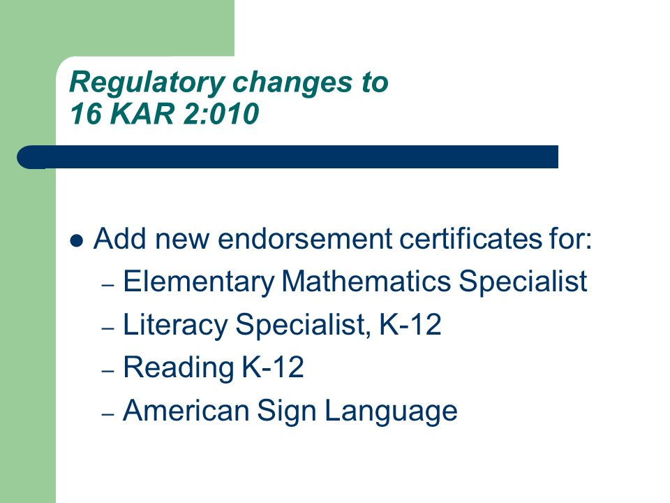 Regulatory changes to 16 KAR 2:010 Add new endorsement certificates for: – Elementary Mathematics Specialist – Literacy Specialist, K-12 – Reading K-12 – American Sign Language