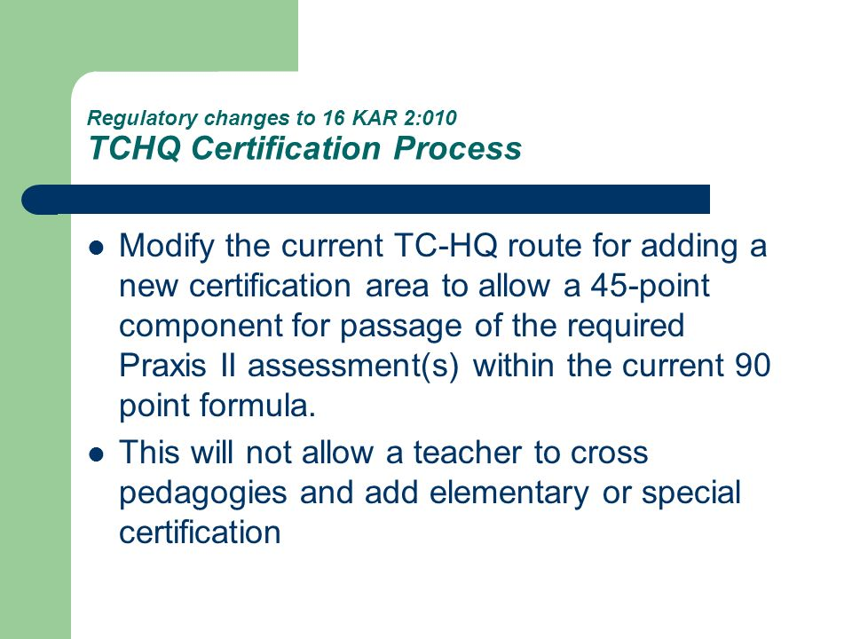 Regulatory changes to 16 KAR 2:010 TCHQ Certification Process TC-HQ is a process by which a teacher already fully certified (not an intern) in KY may add another area of certification by having the necessary combination of these items in the new certification field to be added: – Teaching experience – Approved coursework (Use Form TC-HQ CA) – High quality professional development – Awards or achievements – TC-HQ form has been revised