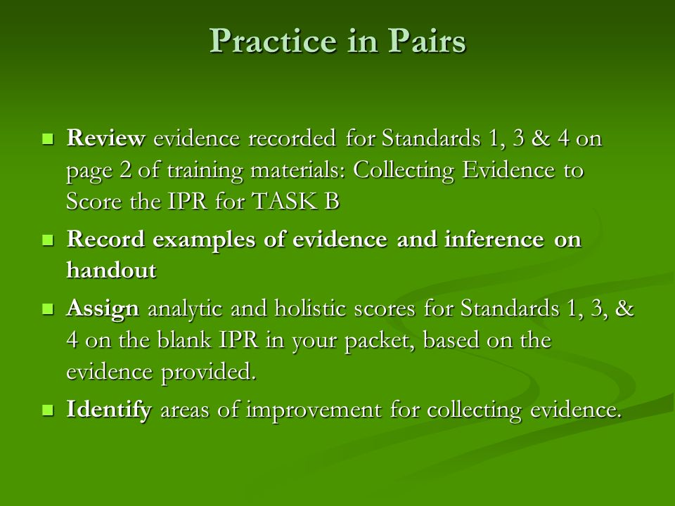 Practice in Pairs Review evidence recorded for Standards 1, 3 & 4 on page 2 of training materials: Collecting Evidence to Score the IPR for TASK B Rev