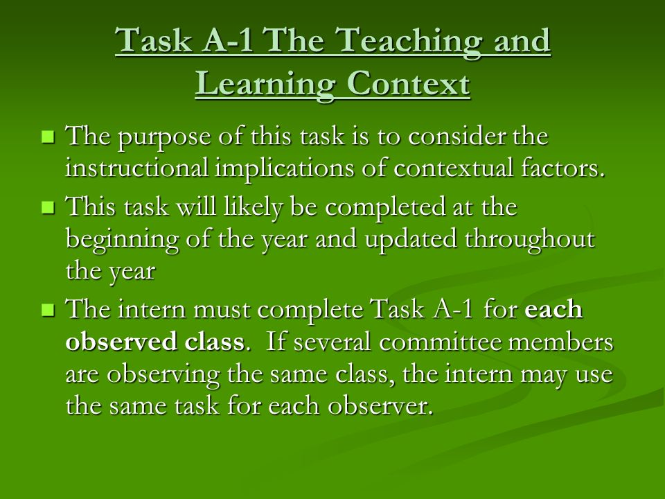 Task A-1 The Teaching and Learning Context The purpose of this task is to consider the instructional implications of contextual factors. The purpose o