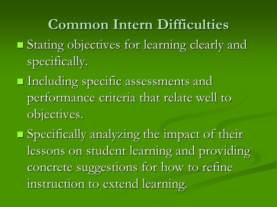 Common Intern Difficulties Stating objectives for learning clearly and specifically. Stating objectives for learning clearly and specifically. Includi