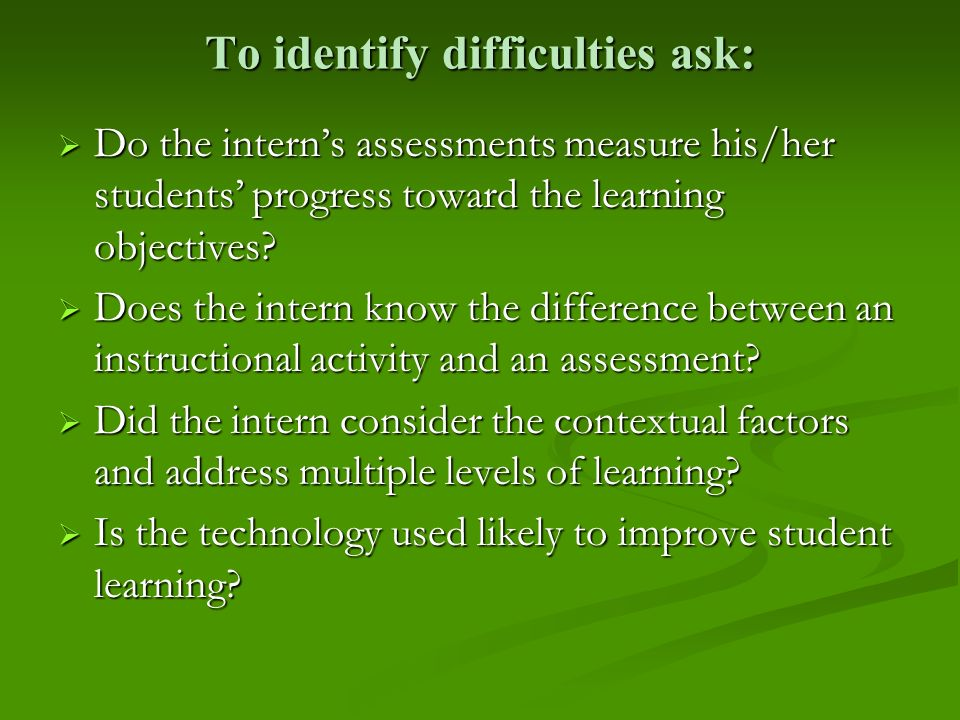 To identify difficulties ask: Do the interns assessments measure his/her students progress toward the learning objectives? Do the interns assessments