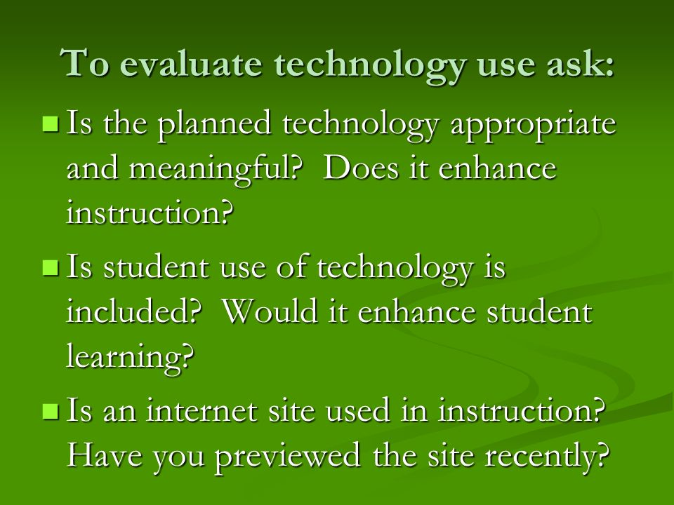 To evaluate technology use ask: Is the planned technology appropriate and meaningful? Does it enhance instruction? Is the planned technology appropria