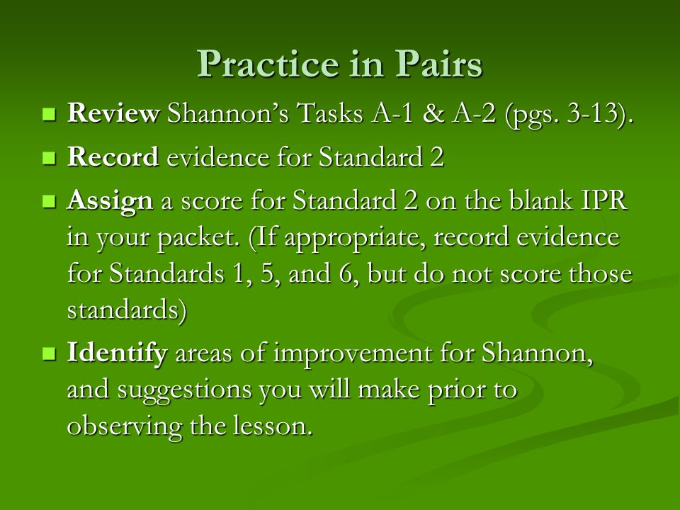 Practice in Pairs Review Shannons Tasks A-1 & A-2 (pgs. 3-13). Review Shannons Tasks A-1 & A-2 (pgs. 3-13). Record evidence for Standard 2 Record evid