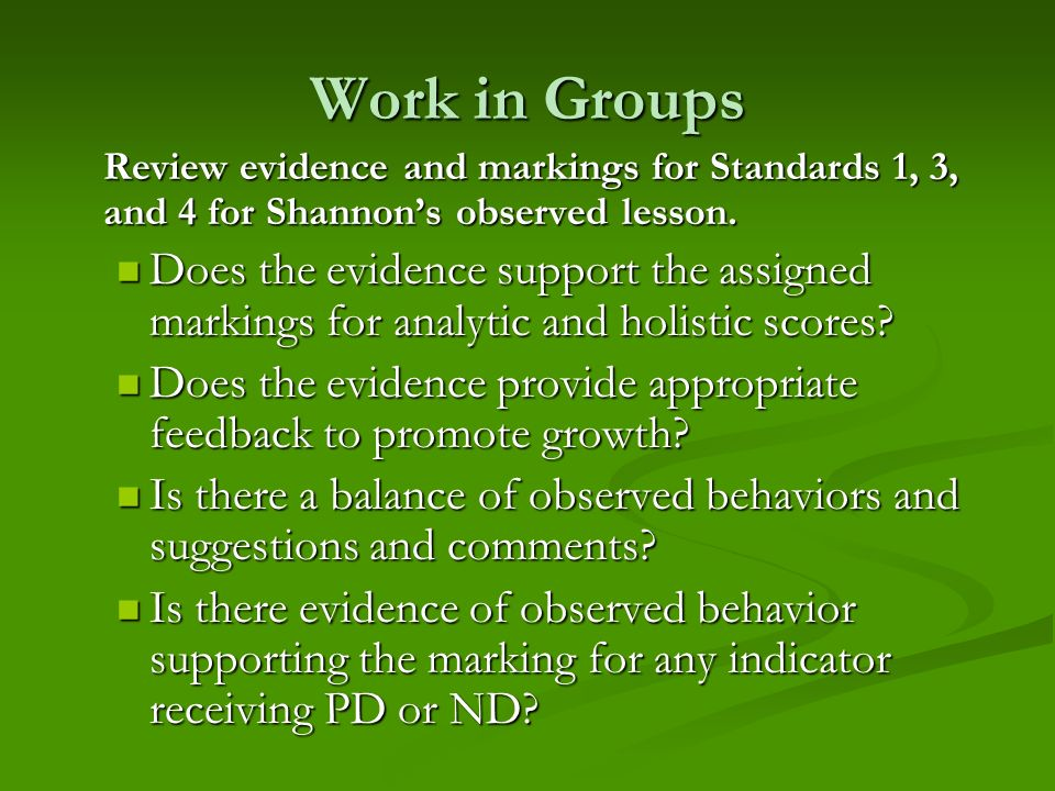 Work in Groups Review evidence and markings for Standards 1, 3, and 4 for Shannons observed lesson. Does the evidence support the assigned markings fo