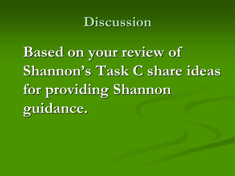Discussion Based on your review of Shannons Task C share ideas for providing Shannon guidance.
