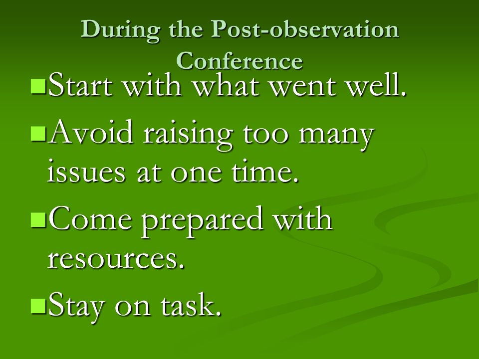 During the Post-observation Conference Start with what went well. Start with what went well. Avoid raising too many issues at one time. Avoid raising