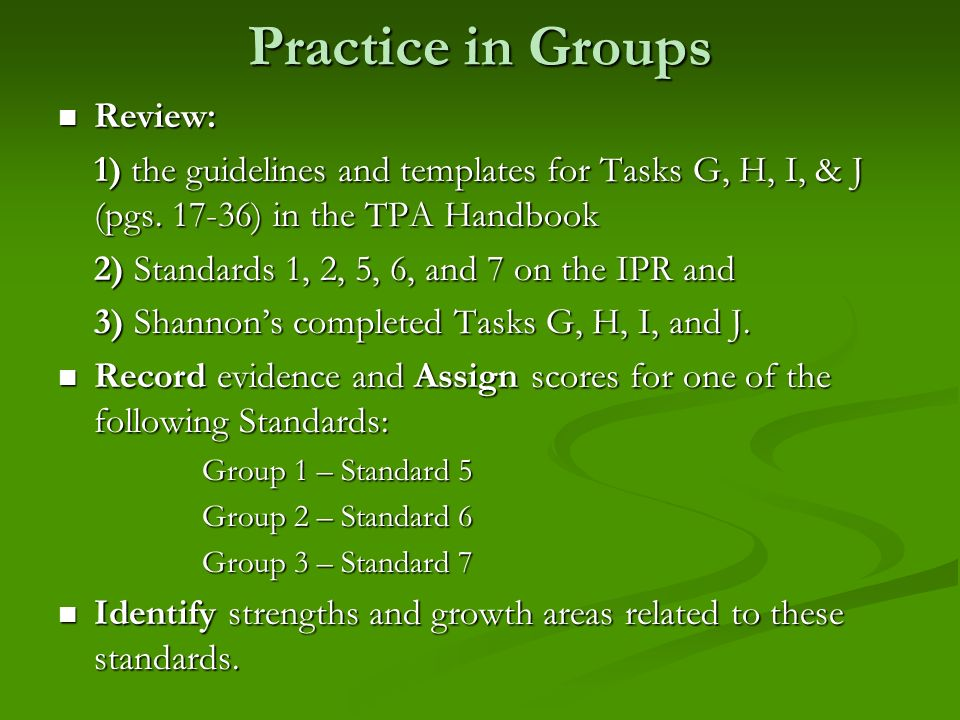 Practice in Groups Review: Review: 1) the guidelines and templates for Tasks G, H, I, & J (pgs. 17-36) in the TPA Handbook 2) Standards 1, 2, 5, 6, an