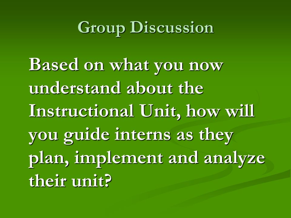 Group Discussion Based on what you now understand about the Instructional Unit, how will you guide interns as they plan, implement and analyze their u