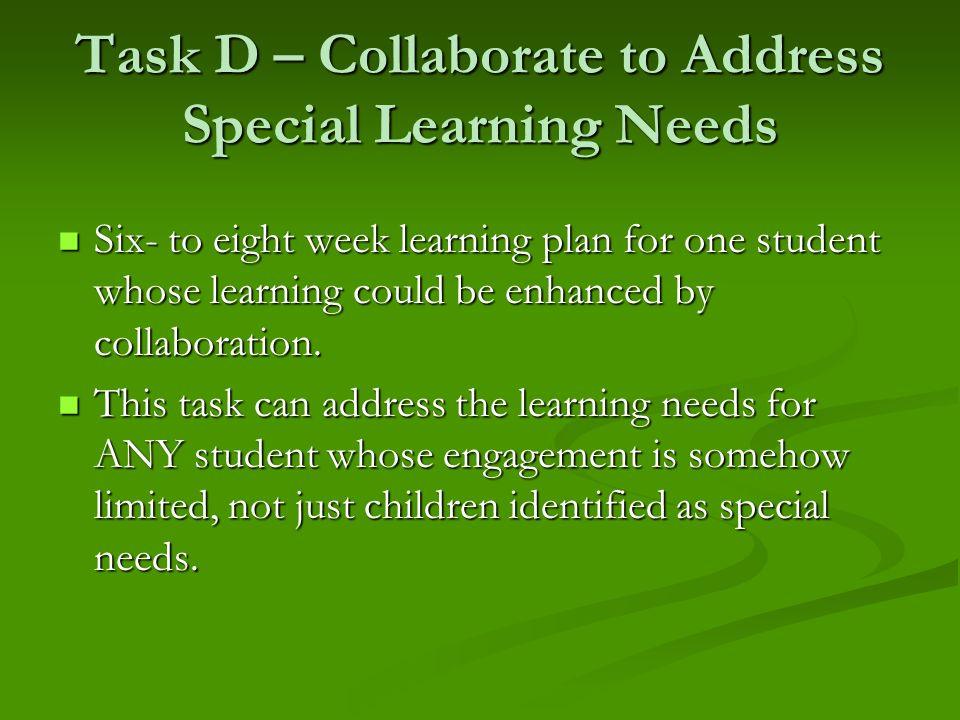 Task D – Collaborate to Address Special Learning Needs Six- to eight week learning plan for one student whose learning could be enhanced by collaborat