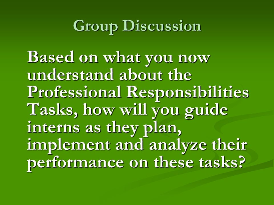 Group Discussion Based on what you now understand about the Professional Responsibilities Tasks, how will you guide interns as they plan, implement an