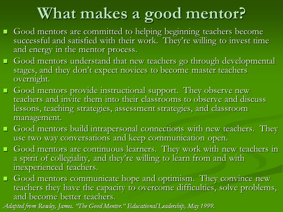 What makes a good mentor? Good mentors are committed to helping beginning teachers become successful and satisfied with their work. Theyre willing to