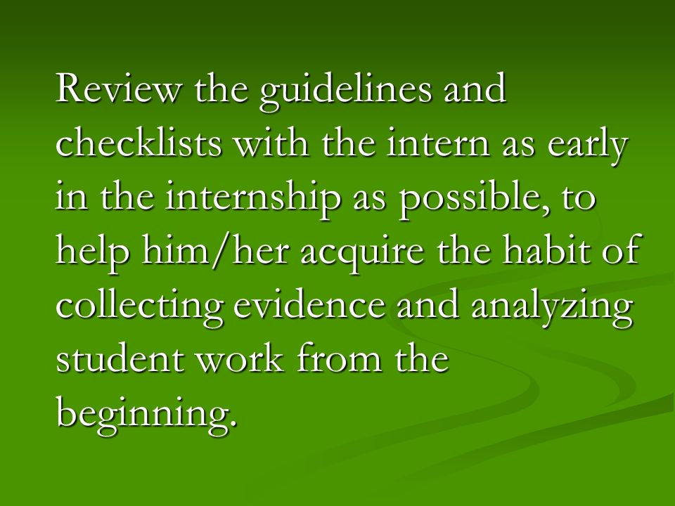 Review the guidelines and checklists with the intern as early in the internship as possible, to help him/her acquire the habit of collecting evidence