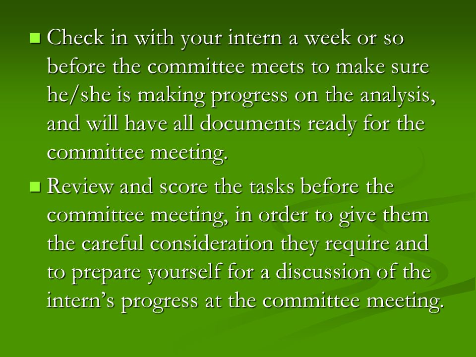 Check in with your intern a week or so before the committee meets to make sure he/she is making progress on the analysis, and will have all documents