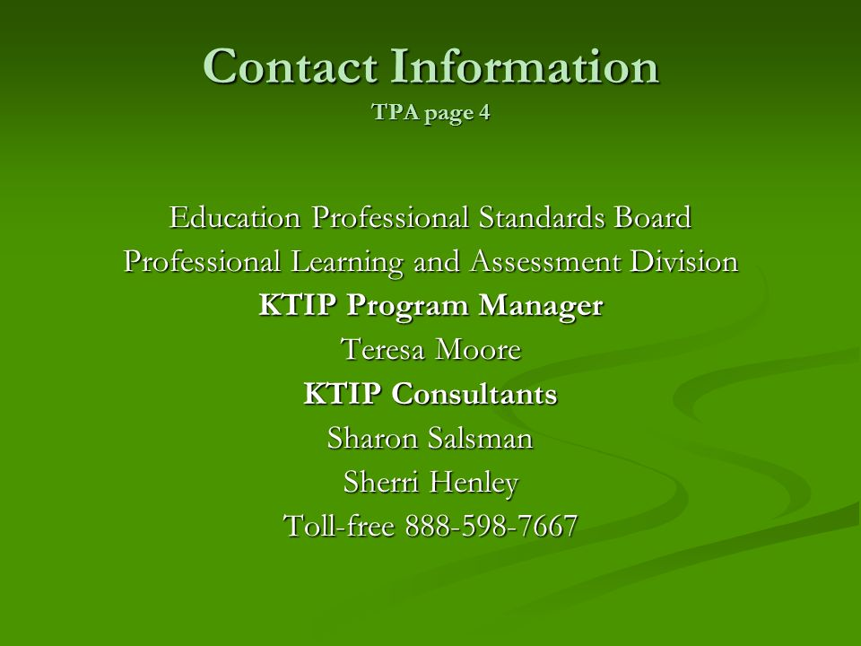 Contact Information TPA page 4 Education Professional Standards Board Professional Learning and Assessment Division KTIP Program Manager Teresa Moore