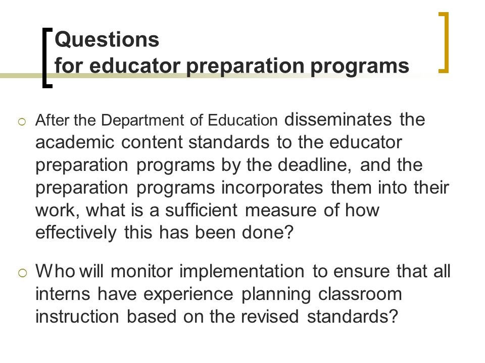Questions for educator preparation programs After the Department of Education disseminates the academic content standards to the educator preparation programs by the deadline, and the preparation programs incorporates them into their work, what is a sufficient measure of how effectively this has been done.