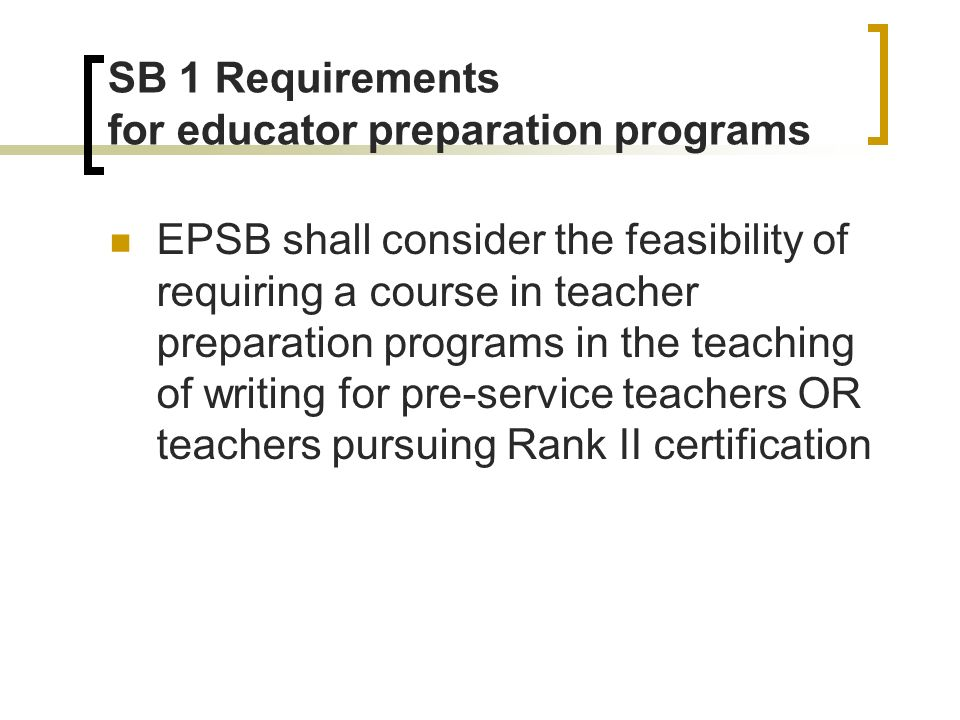 SB 1 Requirements for educator preparation programs EPSB shall consider the feasibility of requiring a course in teacher preparation programs in the teaching of writing for pre-service teachers OR teachers pursuing Rank II certification