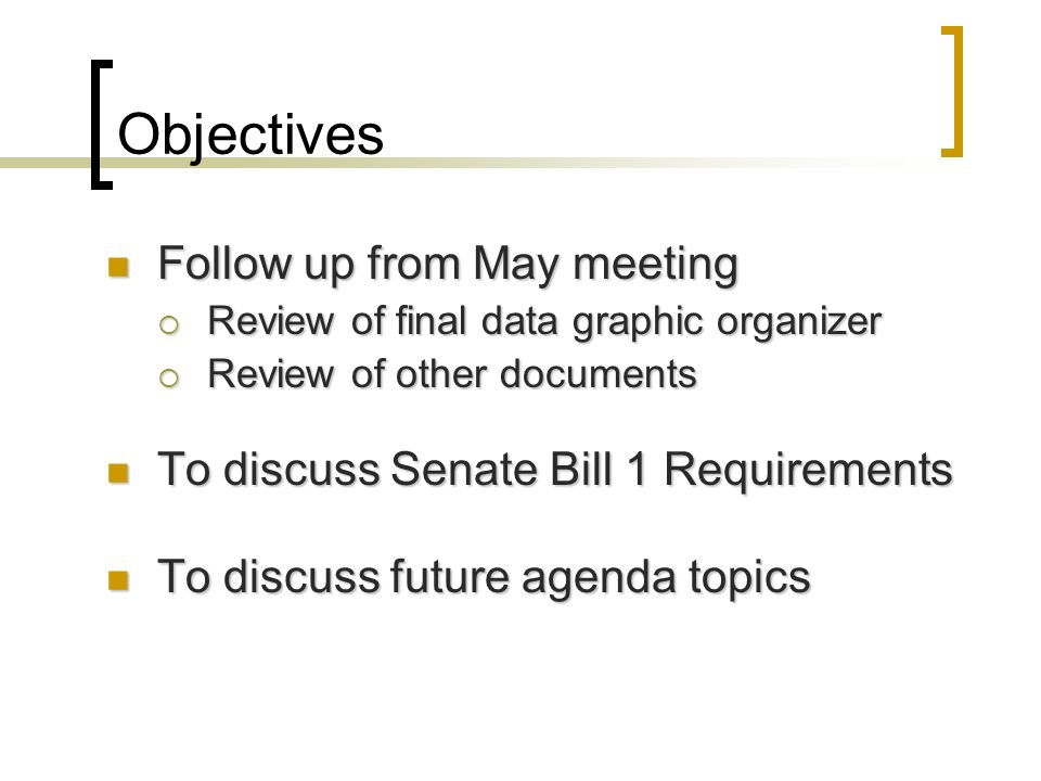 Objectives Follow up from May meeting Follow up from May meeting Review of final data graphic organizer Review of final data graphic organizer Review of other documents Review of other documents To discuss Senate Bill 1 Requirements To discuss Senate Bill 1 Requirements To discuss future agenda topics To discuss future agenda topics