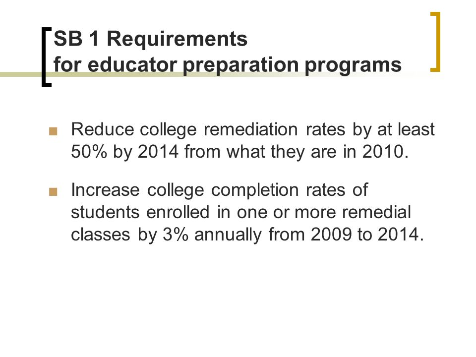 SB 1 Requirements for educator preparation programs Reduce college remediation rates by at least 50% by 2014 from what they are in 2010.