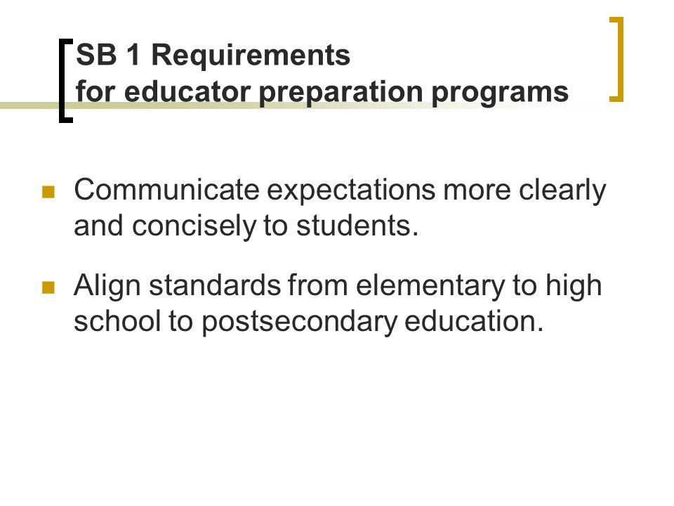 SB 1 Requirements for educator preparation programs Communicate expectations more clearly and concisely to students.