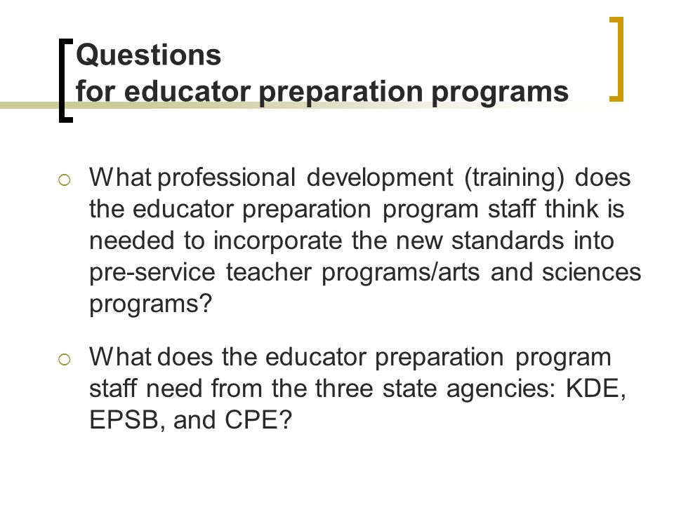Questions for educator preparation programs What professional development (training) does the educator preparation program staff think is needed to incorporate the new standards into pre-service teacher programs/arts and sciences programs.