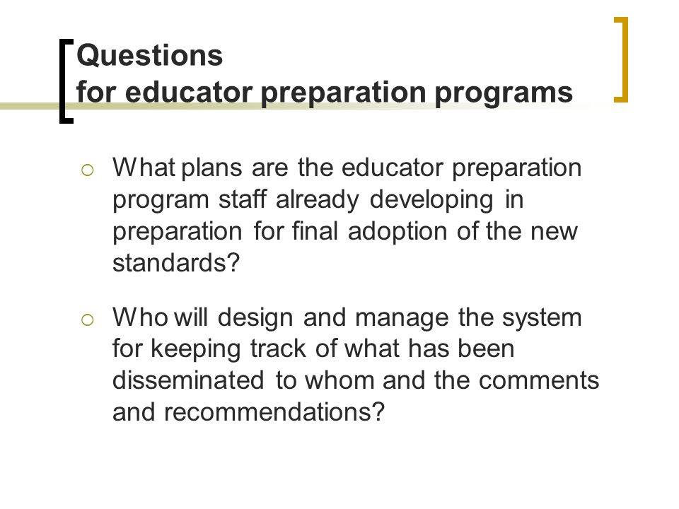 Questions for educator preparation programs What plans are the educator preparation program staff already developing in preparation for final adoption of the new standards.