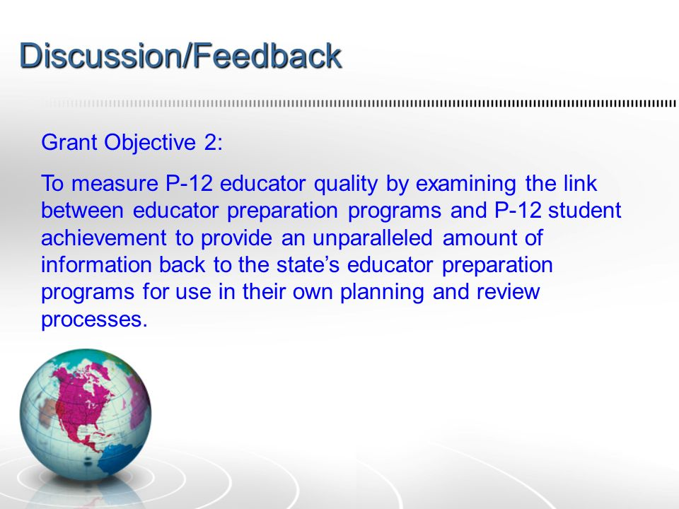 Discussion/Feedback Grant Objective 2: To measure P-12 educator quality by examining the link between educator preparation programs and P-12 student achievement to provide an unparalleled amount of information back to the states educator preparation programs for use in their own planning and review processes.