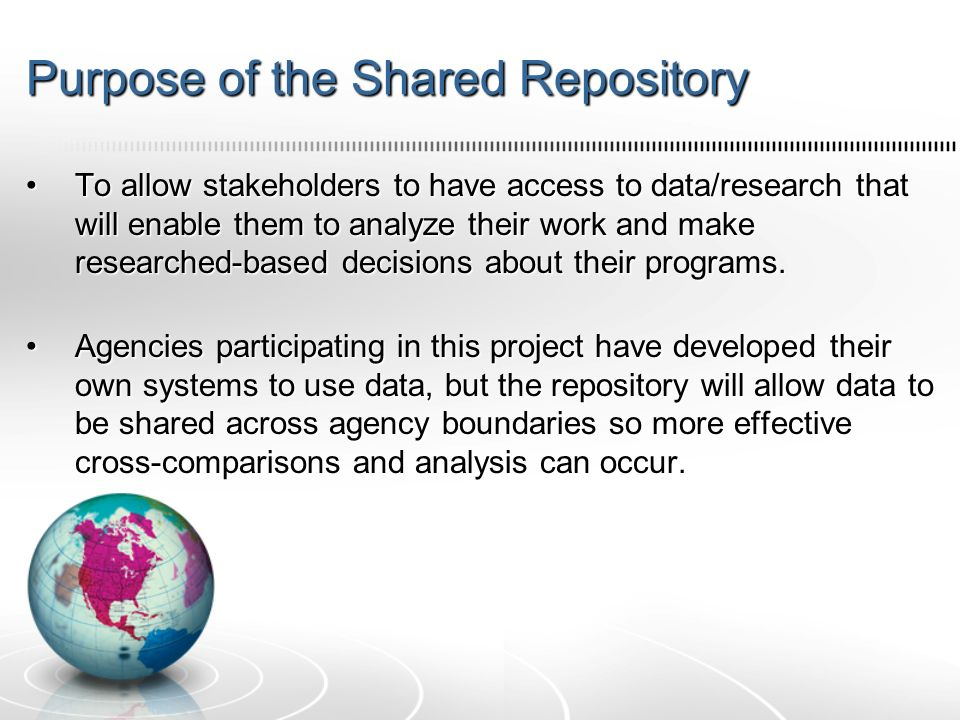 Purpose of the Shared Repository To allow stakeholders to have access to data/research that will enable them to analyze their work and make researched-based decisions about their programs.To allow stakeholders to have access to data/research that will enable them to analyze their work and make researched-based decisions about their programs.