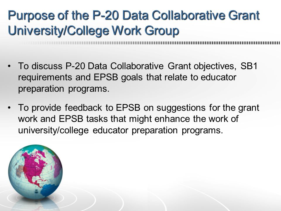 Purpose of the P-20 Data Collaborative Grant University/College Work Group To discuss P-20 Data Collaborative Grant objectives, SB1 requirements and EPSB goals that relate to educator preparation programs.