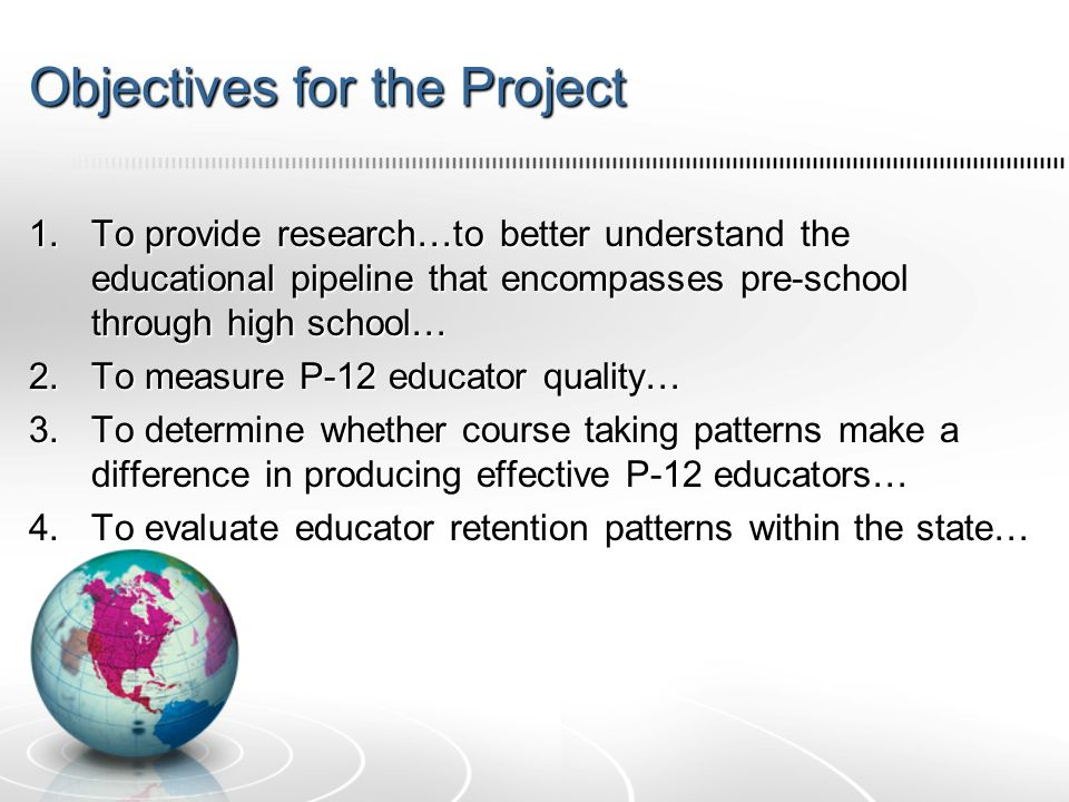 Objectives for the Project 1.To provide research…to better understand the educational pipeline that encompasses pre-school through high school… 2.To measure P-12 educator quality… 3.To determine whether course taking patterns make a difference in producing effective P-12 educators… 4.To evaluate educator retention patterns within the state…