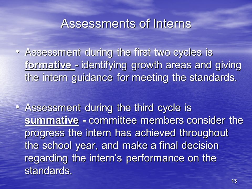 13 Assessments of Interns Assessment during the first two cycles is formative - identifying growth areas and giving the intern guidance for meeting th
